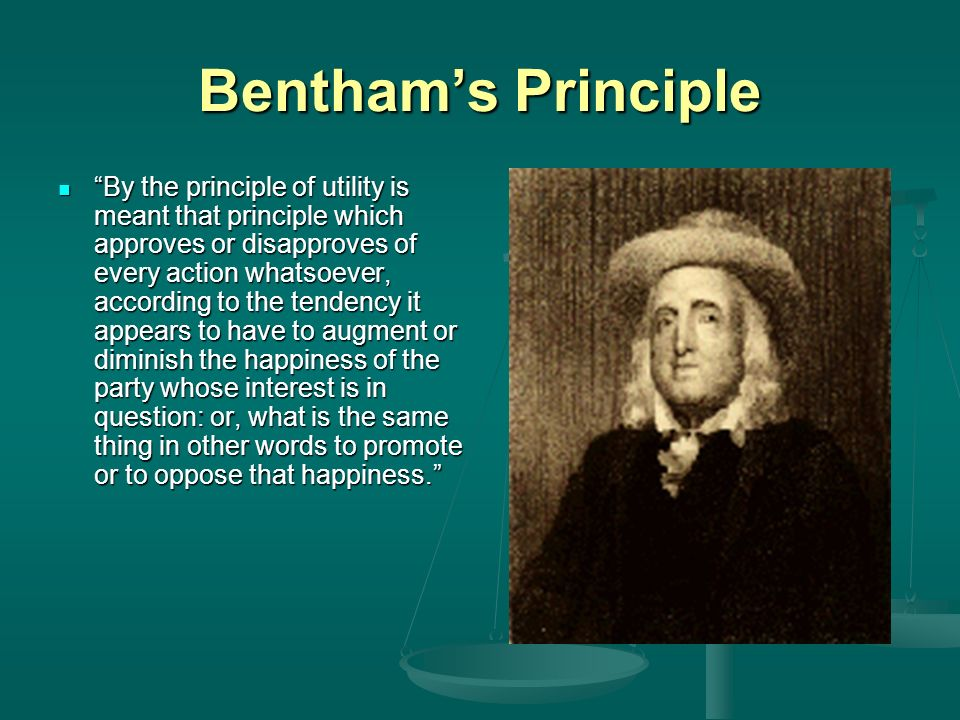 Benthams Principle By the principle of utility is meant that principle which approves or disapproves of every action whatsoever, according to the tendency it appears to have to augment or diminish the happiness of the party whose interest is in question: or, what is the same thing in other words to promote or to oppose that happiness.