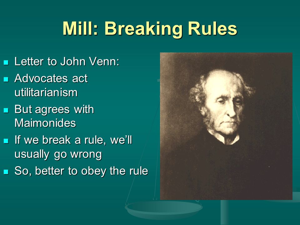 Mill: Breaking Rules Letter to John Venn: Letter to John Venn: Advocates act utilitarianism Advocates act utilitarianism But agrees with Maimonides But agrees with Maimonides If we break a rule, well usually go wrong If we break a rule, well usually go wrong So, better to obey the rule So, better to obey the rule