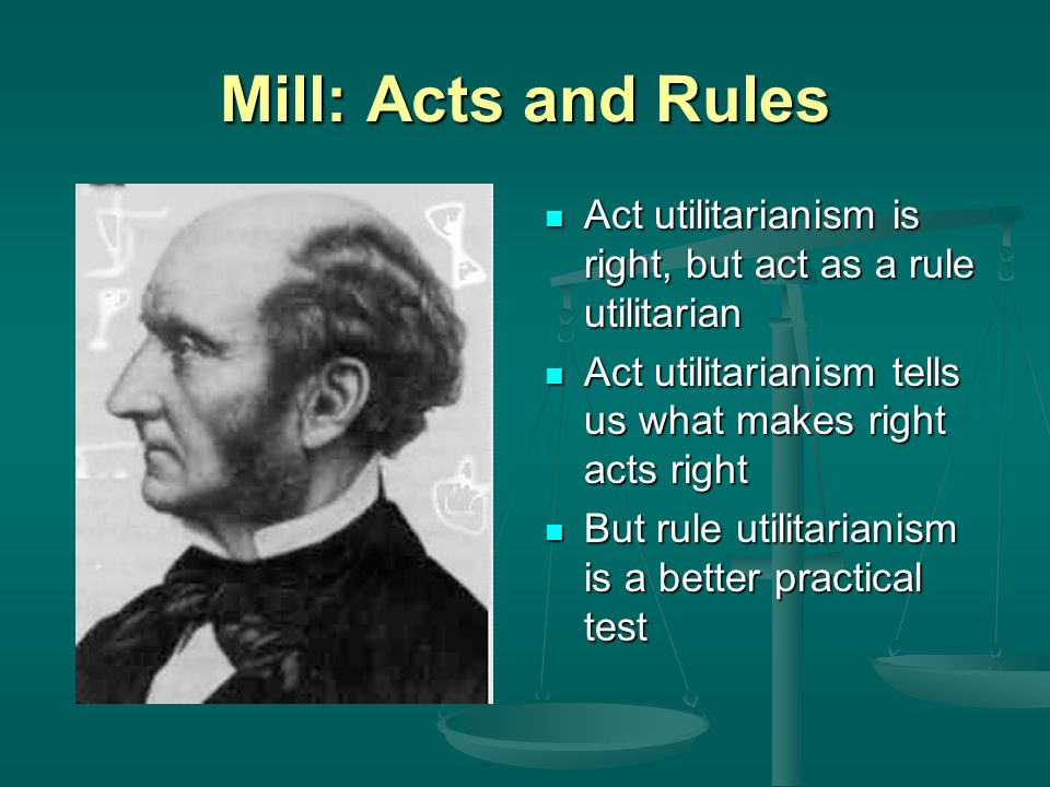 Mill: Acts and Rules Act utilitarianism is right, but act as a rule utilitarian Act utilitarianism tells us what makes right acts right But rule utilitarianism is a better practical test