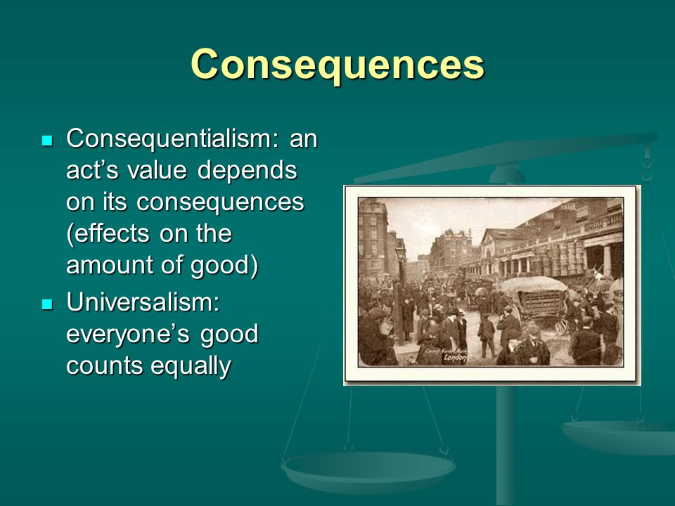 Consequences Consequentialism: an acts value depends on its consequences (effects on the amount of good) Consequentialism: an acts value depends on it