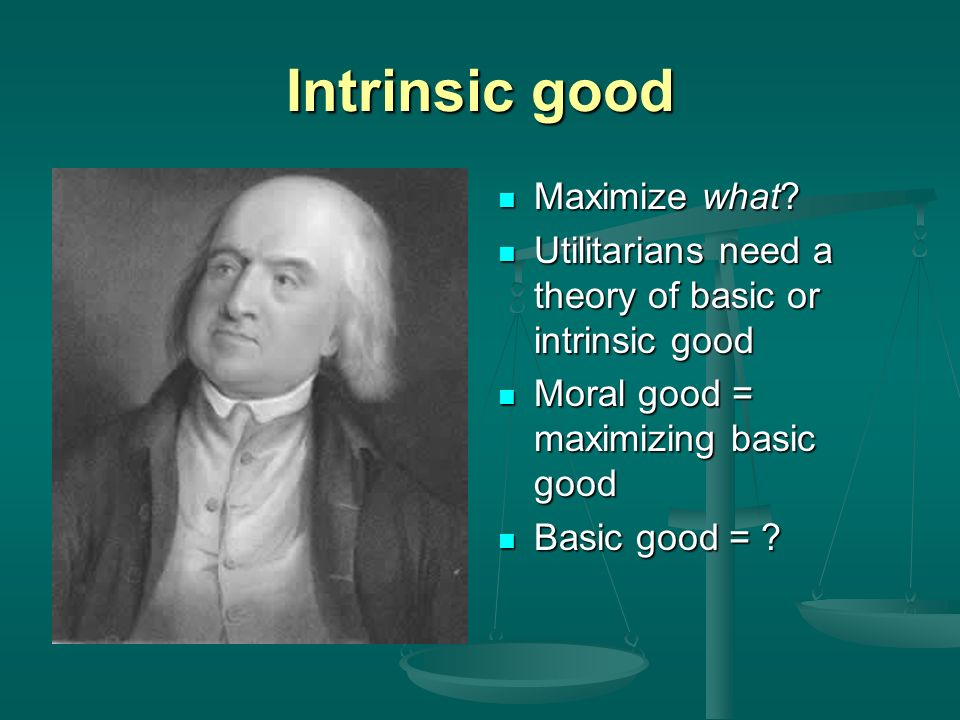 Intrinsic good Maximize what.