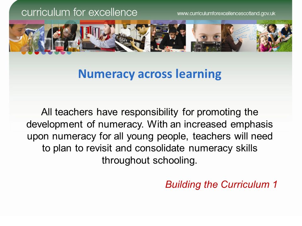 Numeracy across learning All teachers have responsibility for promoting the development of numeracy. With an increased emphasis upon numeracy for all
