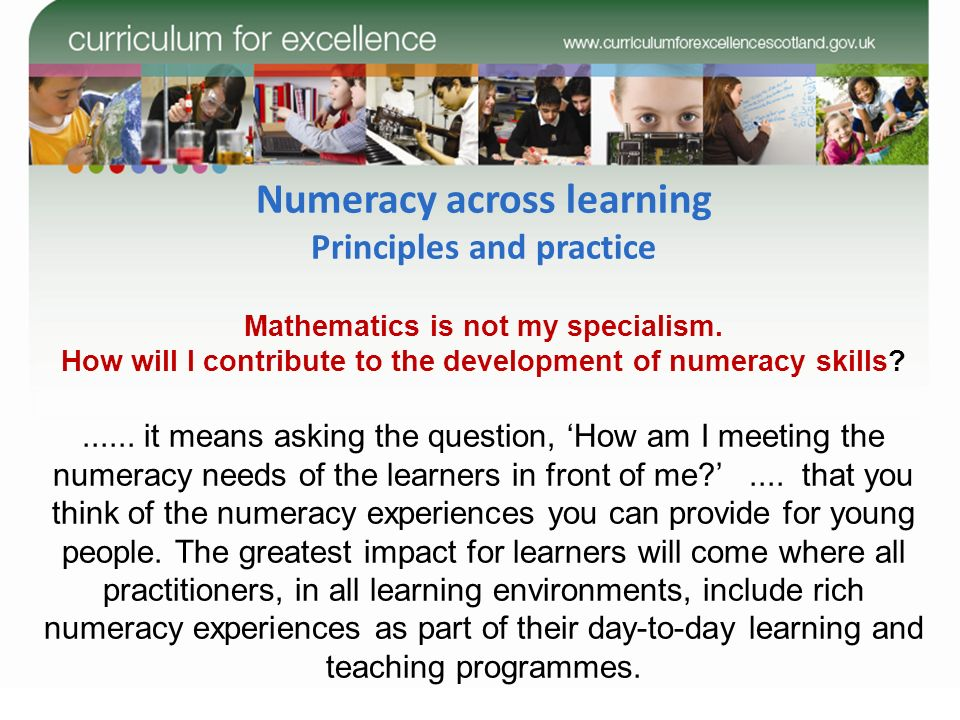 Numeracy across learning Principles and practice Mathematics is not my specialism. How will I contribute to the development of numeracy skills?......
