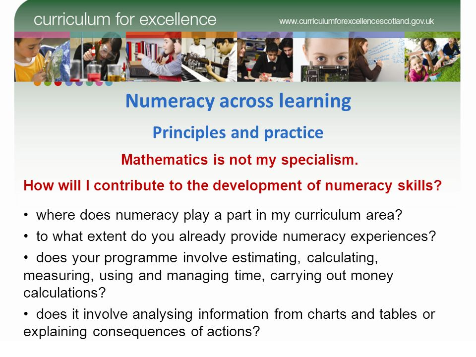 Numeracy across learning Principles and practice Mathematics is not my specialism. How will I contribute to the development of numeracy skills? where