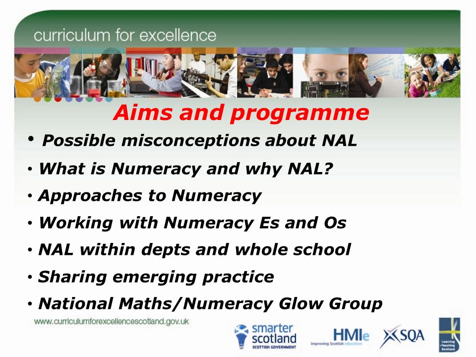 Aims and programme Possible misconceptions about NAL What is Numeracy and why NAL? Approaches to Numeracy Working with Numeracy Es and Os NAL within d
