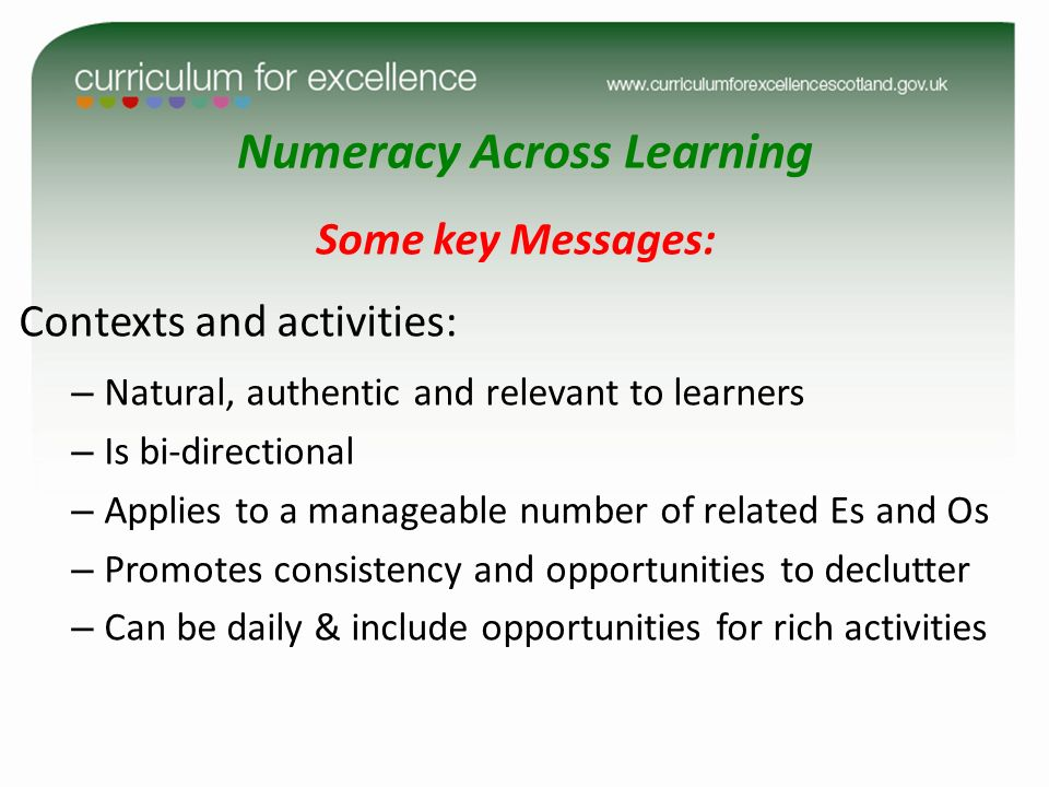 Numeracy Across Learning Some key Messages: Contexts and activities: – Natural, authentic and relevant to learners – Is bi-directional – Applies to a