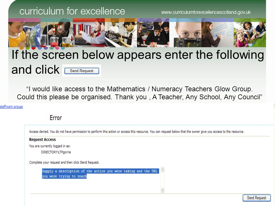 74 If the screen below appears enter the following and click on I would like access to the Mathematics / Numeracy Teachers Glow Group. Could this plea