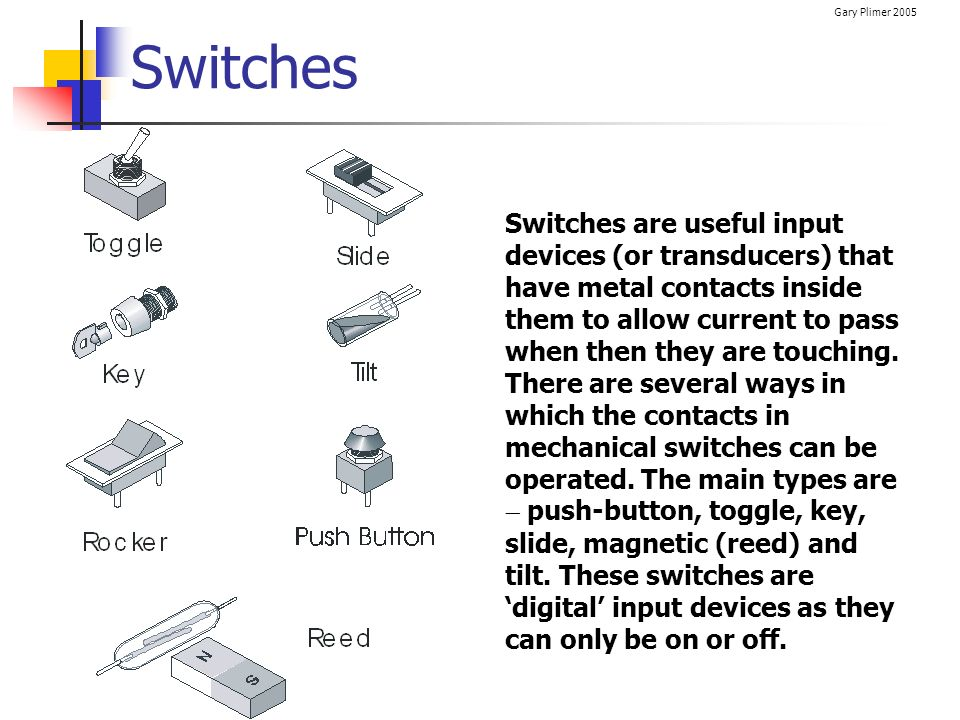 Gary Plimer 2005 Switches Switches are useful input devices (or transducers) that have metal contacts inside them to allow current to pass when then t