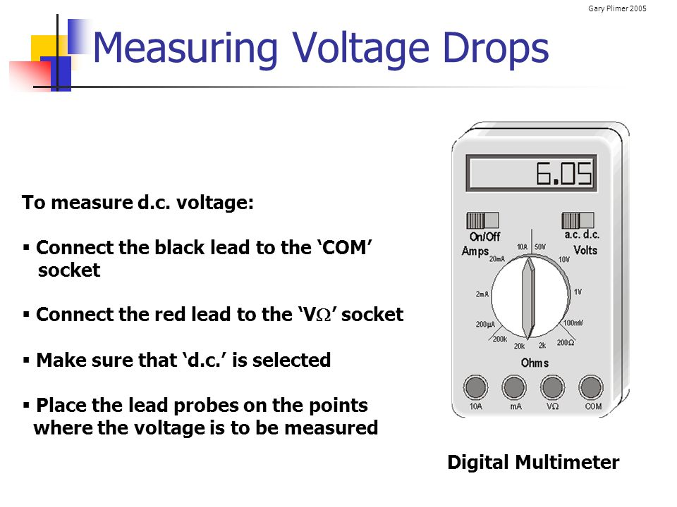 Gary Plimer 2005 Measuring Voltage Drops To measure d.c. voltage: Connect the black lead to the COM socket Connect the red lead to the V socket Make s