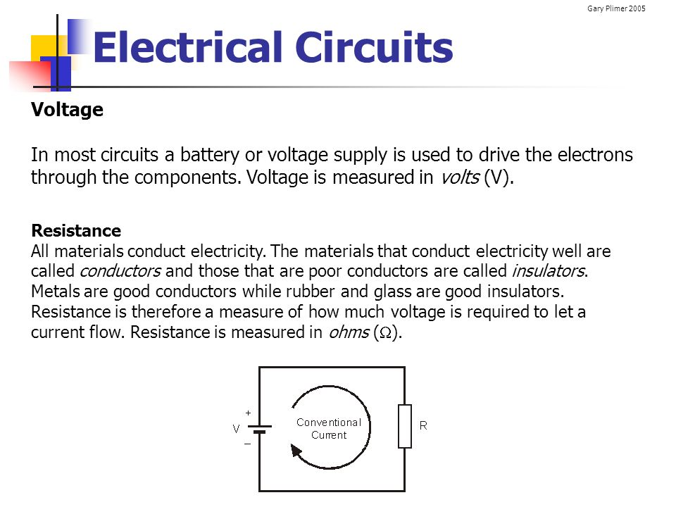 Gary Plimer 2005 Electrical Circuits Voltage In most circuits a battery or voltage supply is used to drive the electrons through the components. Volta
