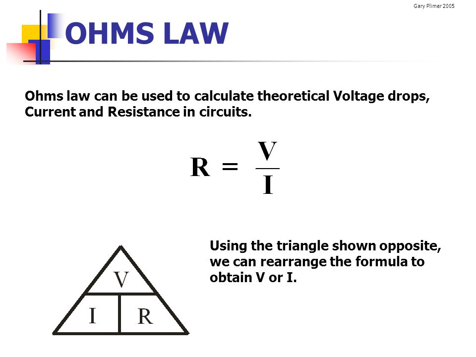 Gary Plimer 2005 OHMS LAW Ohms law can be used to calculate theoretical Voltage drops, Current and Resistance in circuits. Using the triangle shown op