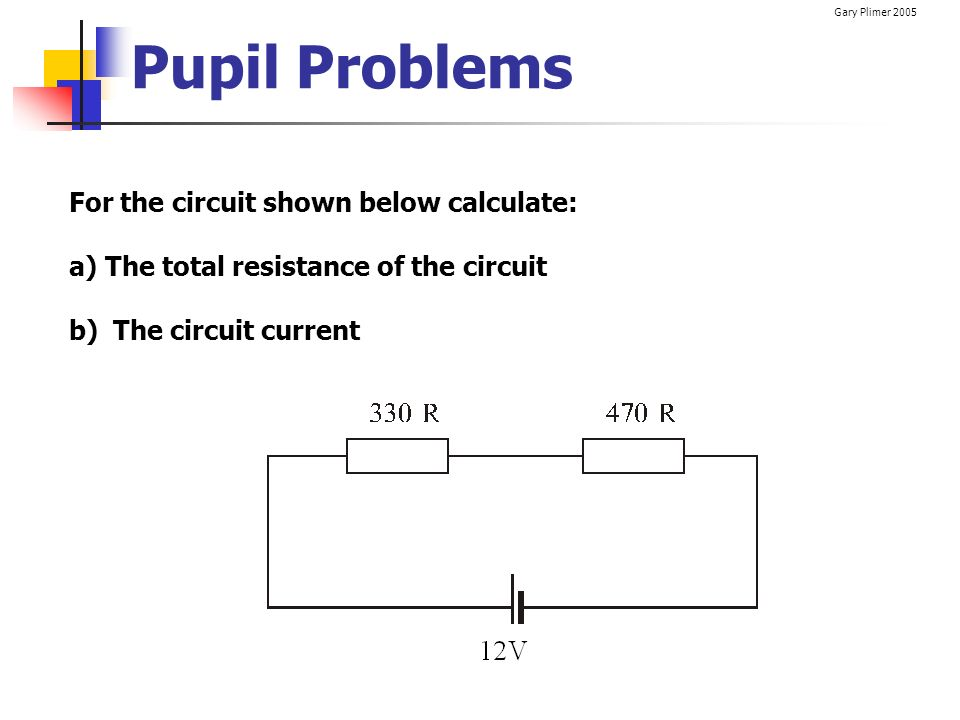 Gary Plimer 2005 Pupil Problems For the circuit shown below calculate: a)The total resistance of the circuit b) The circuit current