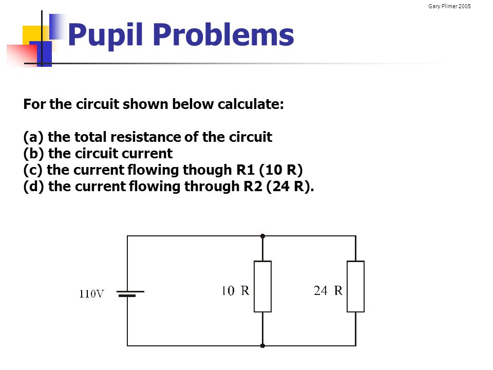 Gary Plimer 2005 Pupil Problems For the circuit shown below calculate: (a) the total resistance of the circuit (b) the circuit current (c) the current