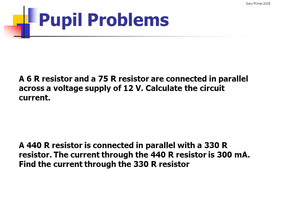 Gary Plimer 2005 Pupil Problems A 6 R resistor and a 75 R resistor are connected in parallel across a voltage supply of 12 V. Calculate the circuit cu