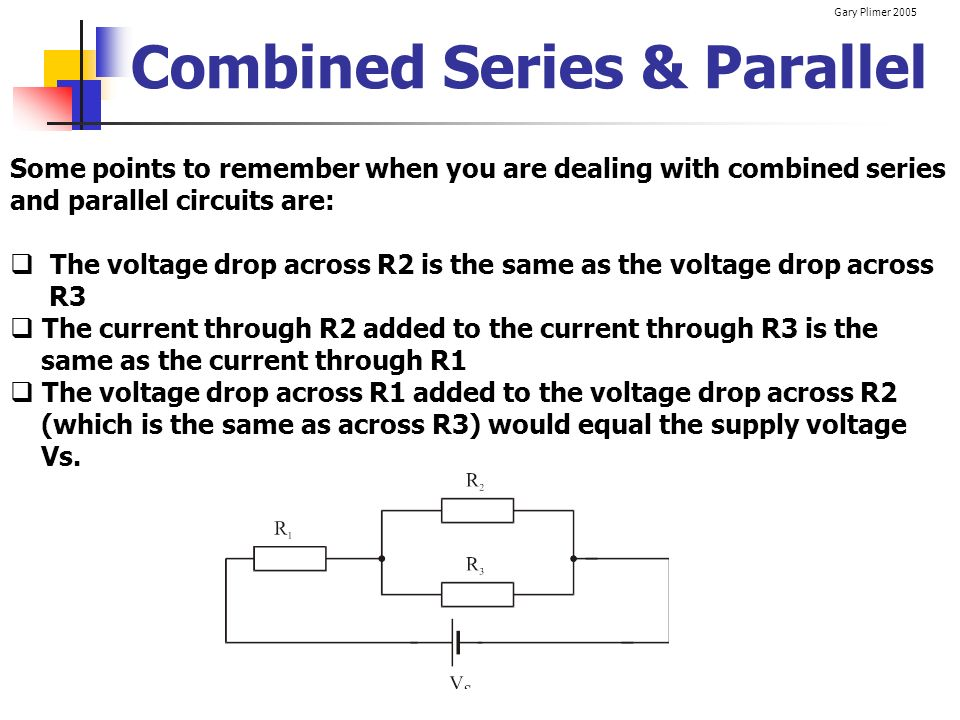 Gary Plimer 2005 Combined Series & Parallel Some points to remember when you are dealing with combined series and parallel circuits are: The voltage d