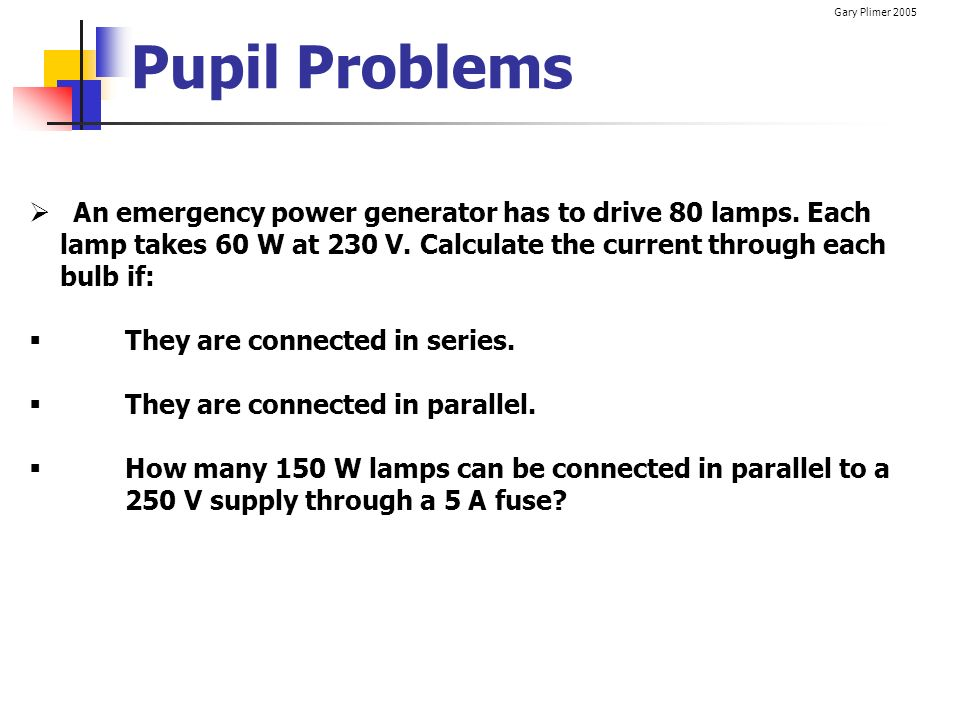 Gary Plimer 2005 Pupil Problems An emergency power generator has to drive 80 lamps. Each lamp takes 60 W at 230 V. Calculate the current through each