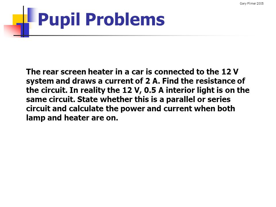Gary Plimer 2005 Pupil Problems The rear screen heater in a car is connected to the 12 V system and draws a current of 2 A. Find the resistance of the