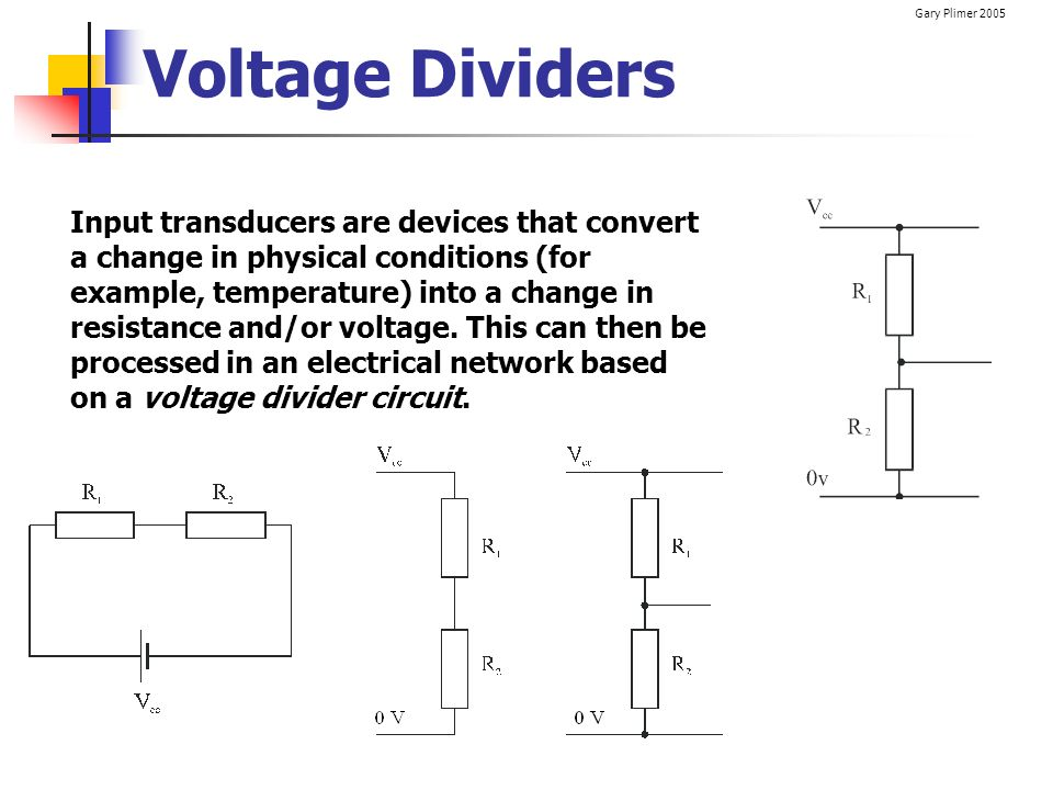 Gary Plimer 2005 Voltage Dividers Input transducers are devices that convert a change in physical conditions (for example, temperature) into a change