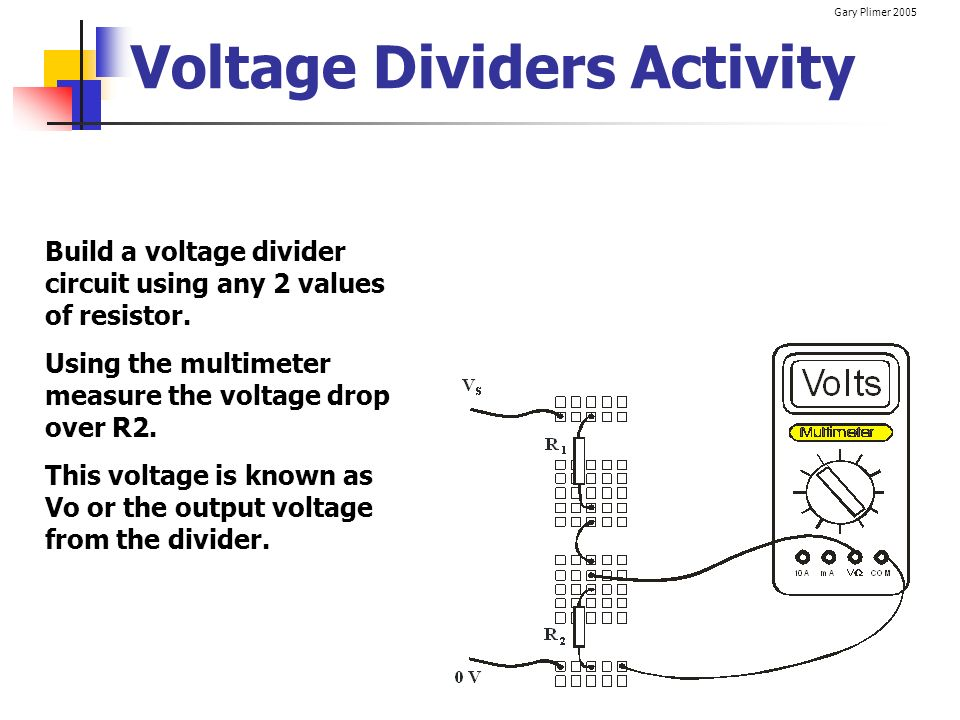 Gary Plimer 2005 Voltage Dividers Activity Build a voltage divider circuit using any 2 values of resistor. Using the multimeter measure the voltage dr