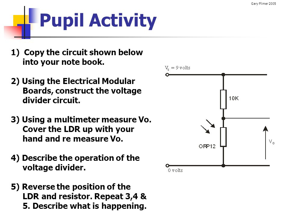 Gary Plimer 2005 Pupil Activity 1) Copy the circuit shown below into your note book. 2) Using the Electrical Modular Boards, construct the voltage div