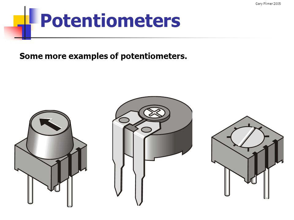 Gary Plimer 2005 Potentiometers Some more examples of potentiometers.