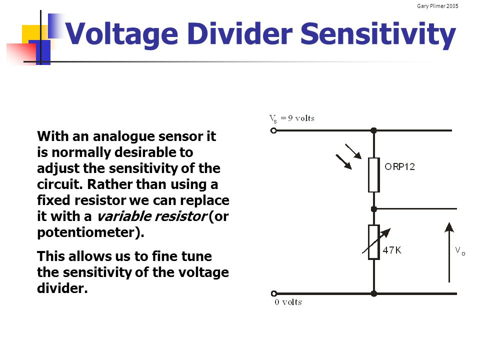 Gary Plimer 2005 Voltage Divider Sensitivity With an analogue sensor it is normally desirable to adjust the sensitivity of the circuit. Rather than us