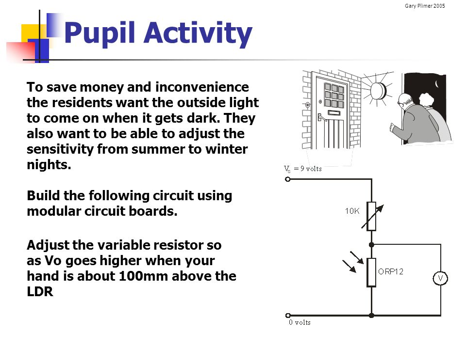 Gary Plimer 2005 Pupil Activity To save money and inconvenience the residents want the outside light to come on when it gets dark. They also want to b
