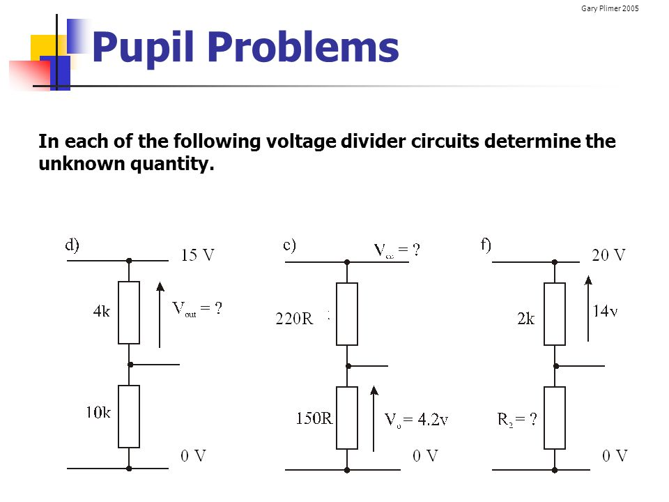 Gary Plimer 2005 Pupil Problems In each of the following voltage divider circuits determine the unknown quantity.
