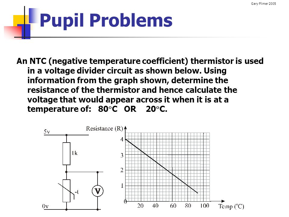 Gary Plimer 2005 Pupil Problems An NTC (negative temperature coefficient) thermistor is used in a voltage divider circuit as shown below. Using inform