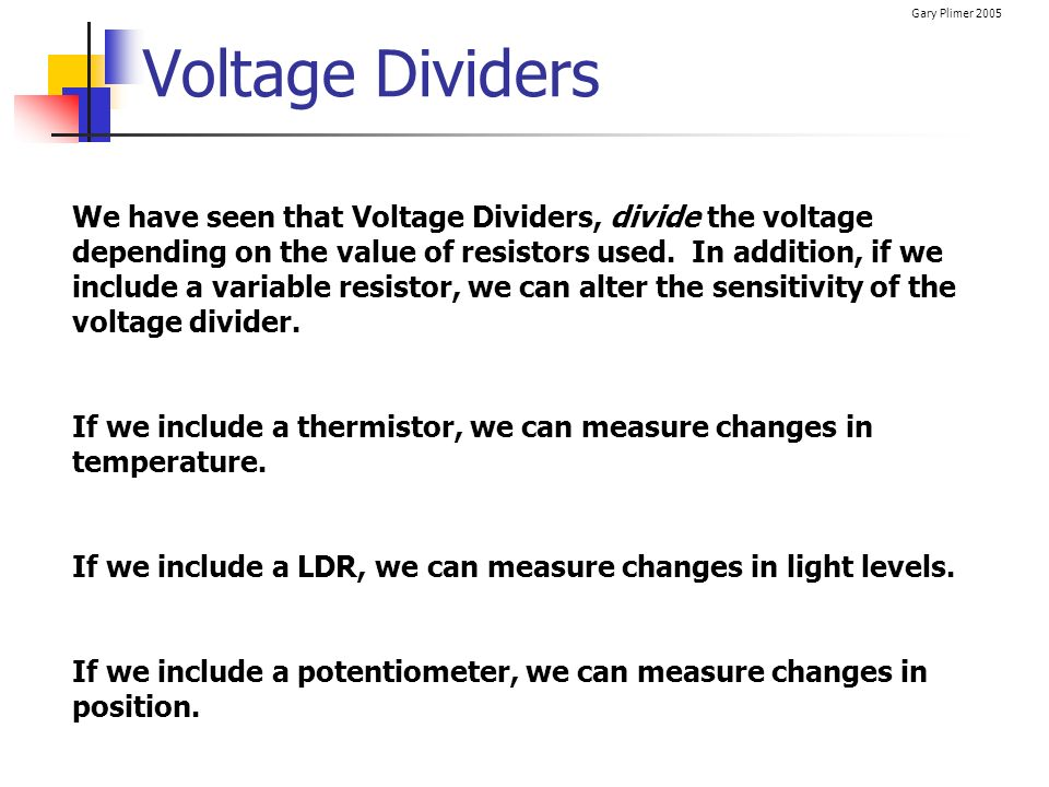 Gary Plimer 2005 Voltage Dividers We have seen that Voltage Dividers, divide the voltage depending on the value of resistors used. In addition, if we