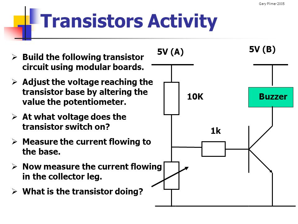 Gary Plimer 2005 Transistors Activity 1k Build the following transistor circuit using modular boards. Adjust the voltage reaching the transistor base