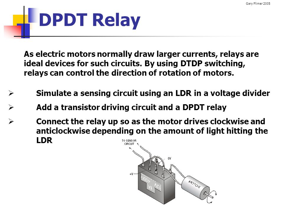 Gary Plimer 2005 DPDT Relay As electric motors normally draw larger currents, relays are ideal devices for such circuits. By using DTDP switching, rel