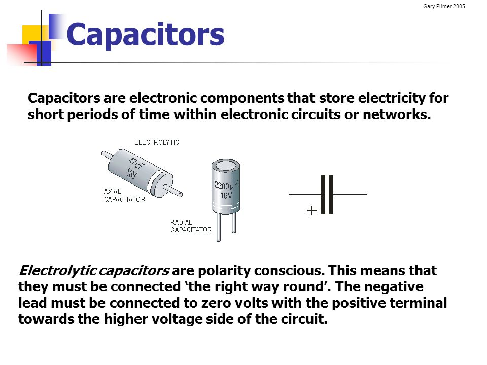 Gary Plimer 2005 Capacitors Capacitors are electronic components that store electricity for short periods of time within electronic circuits or networ