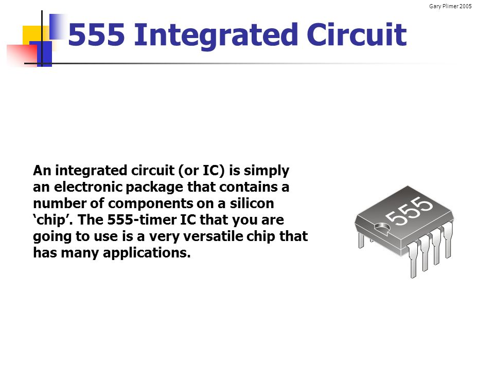 Gary Plimer 2005 555 Integrated Circuit An integrated circuit (or IC) is simply an electronic package that contains a number of components on a silico