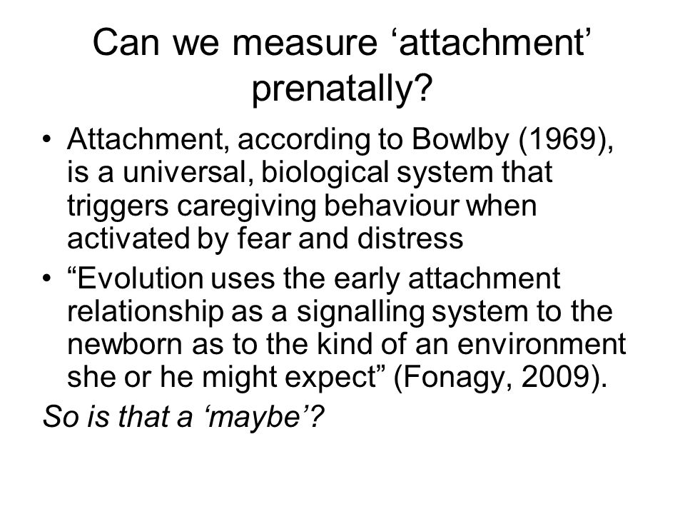 Can we measure attachment prenatally? Attachment, according to Bowlby (1969), is a universal, biological system that triggers caregiving behaviour whe