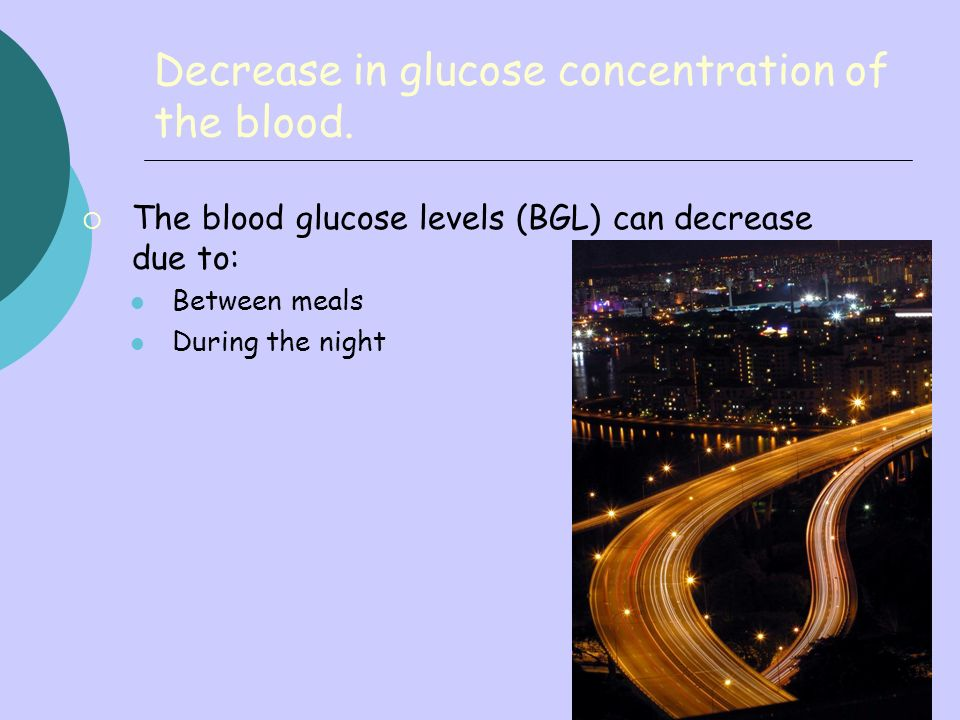 28 Decrease in glucose concentration of the blood. The blood glucose levels (BGL) can decrease due to: Between meals During the night