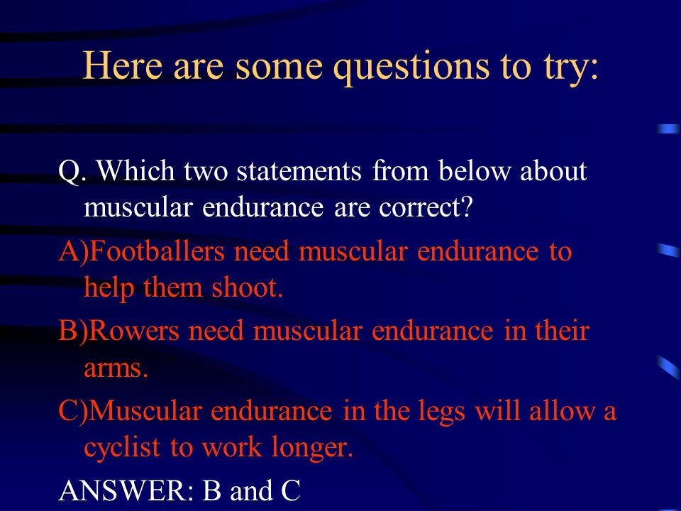 Here are some questions to try: Q. Which two statements from below about muscular endurance are correct? A)Footballers need muscular endurance to help