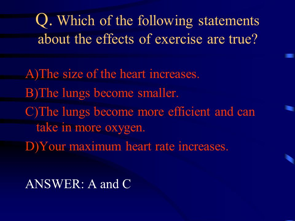Q. Which of the following statements about the effects of exercise are true? A)The size of the heart increases. B)The lungs become smaller. C)The lung