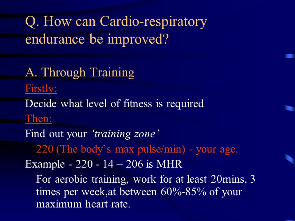Q. How can Cardio-respiratory endurance be improved? A. Through Training Firstly: Decide what level of fitness is required Then: Find out your trainin