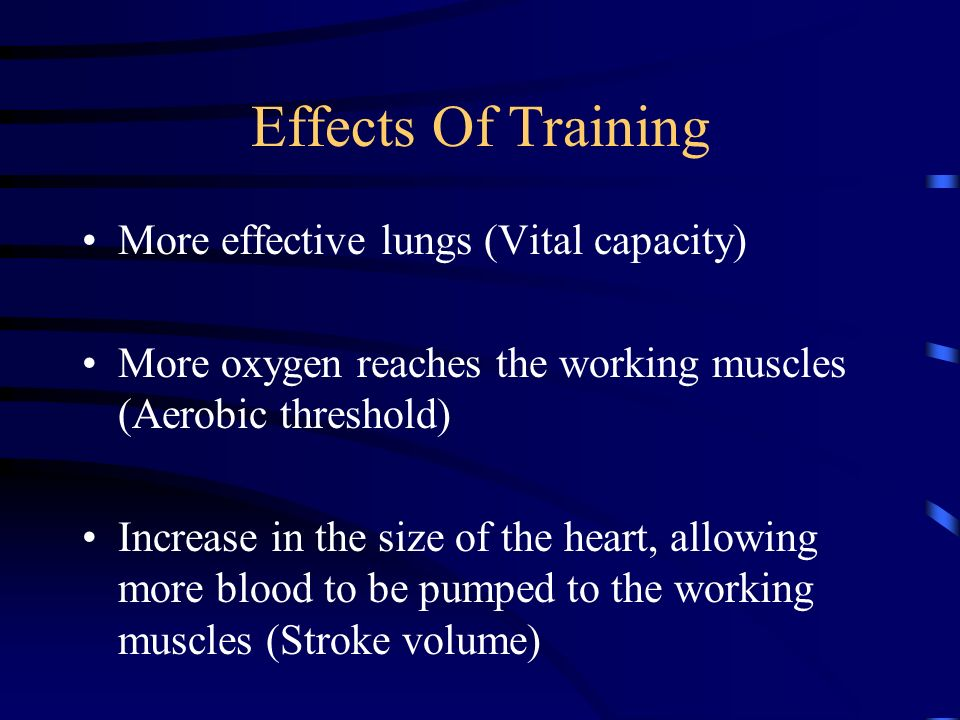 Effects Of Training More effective lungs (Vital capacity) More oxygen reaches the working muscles (Aerobic threshold) Increase in the size of the hear