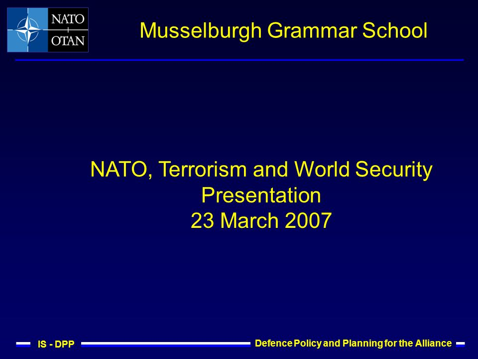 IS - DPP Defence Policy and Planning for the Alliance Musselburgh Grammar School NATO, Terrorism and World Security Presentation 23 March 2007