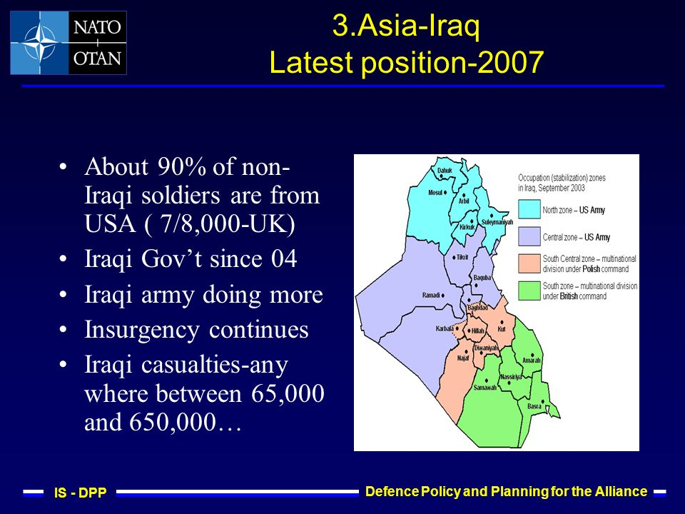 IS - DPP Defence Policy and Planning for the Alliance 3.Asia-Iraq Latest position-2007 About 90% of non- Iraqi soldiers are from USA ( 7/8,000-UK) Iraqi Govt since 04 Iraqi army doing more Insurgency continues Iraqi casualties-any where between 65,000 and 650,000…