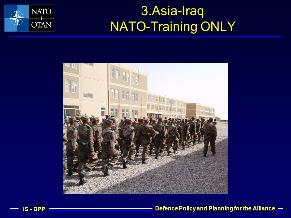 IS - DPP Defence Policy and Planning for the Alliance 3.Asia-Iraq NATO-Training ONLY