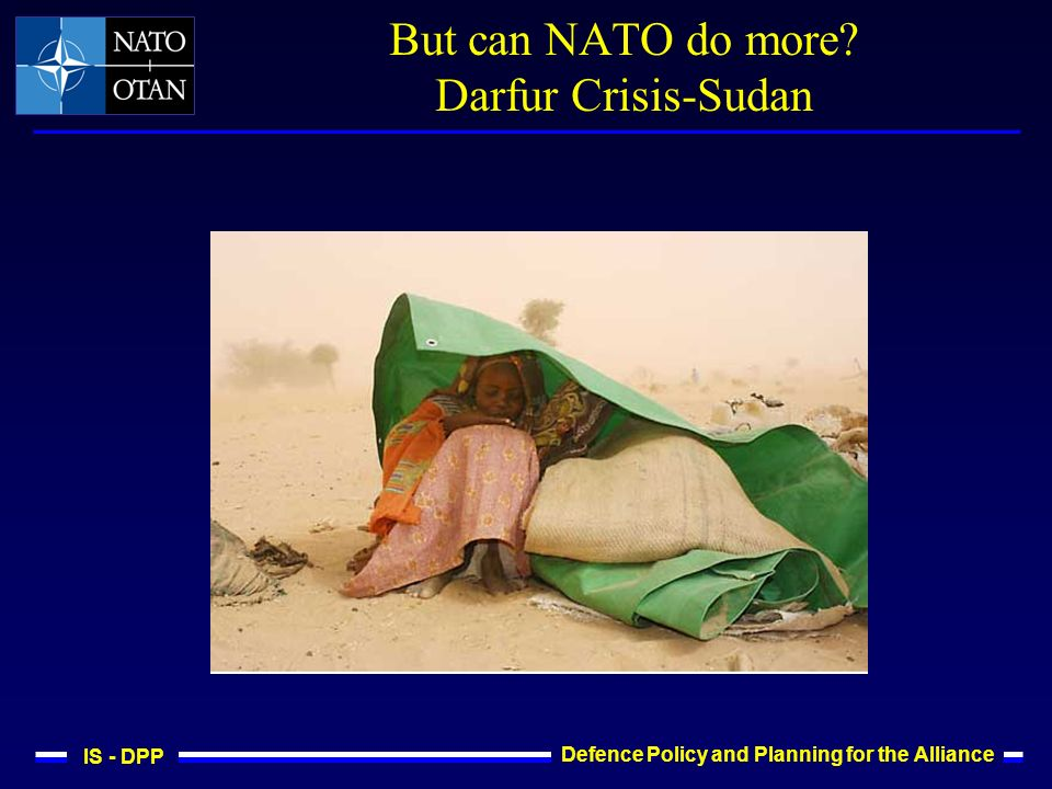 IS - DPP Defence Policy and Planning for the Alliance But can NATO do more? Darfur Crisis-Sudan