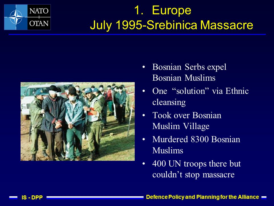 IS - DPP Defence Policy and Planning for the Alliance 1.Europe July 1995-Srebinica Massacre Bosnian Serbs expel Bosnian Muslims One solution via Ethnic cleansing Took over Bosnian Muslim Village Murdered 8300 Bosnian Muslims 400 UN troops there but couldnt stop massacre