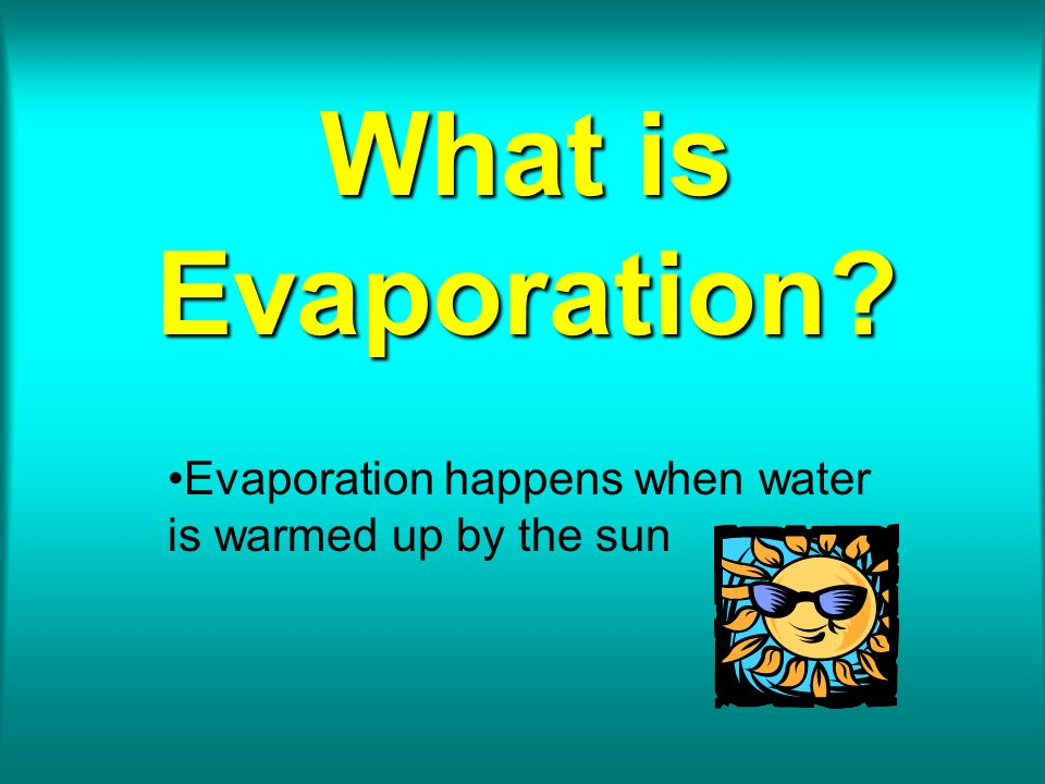 What is Evaporation? Evaporation happens when water is warmed up by the sun