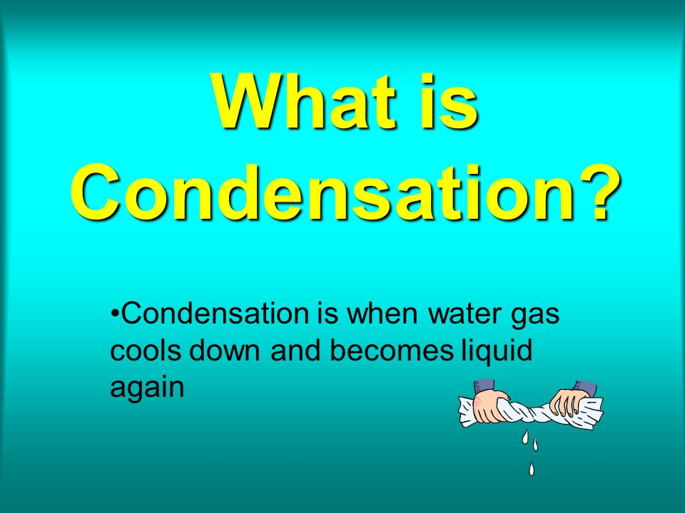 What is Condensation? Condensation is when water gas cools down and becomes liquid again