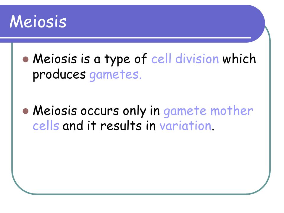 Meiosis Meiosis is a type of cell division which produces gametes. Meiosis occurs only in gamete mother cells and it results in variation.