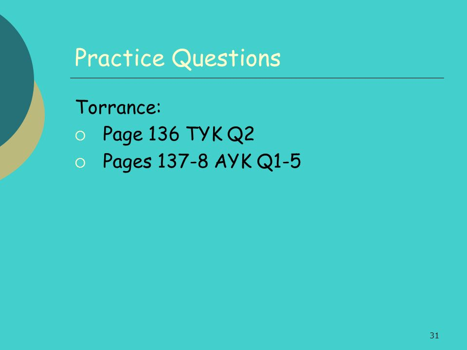 31 Practice Questions Torrance: Page 136 TYK Q2 Pages 137-8 AYK Q1-5