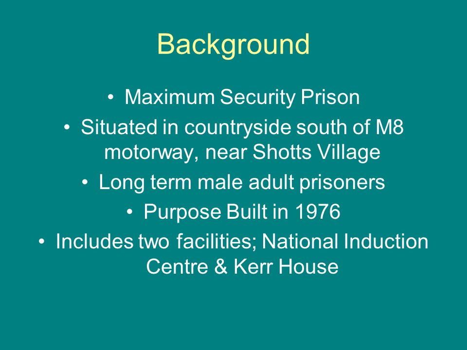 Background Maximum Security Prison Situated in countryside south of M8 motorway, near Shotts Village Long term male adult prisoners Purpose Built in 1